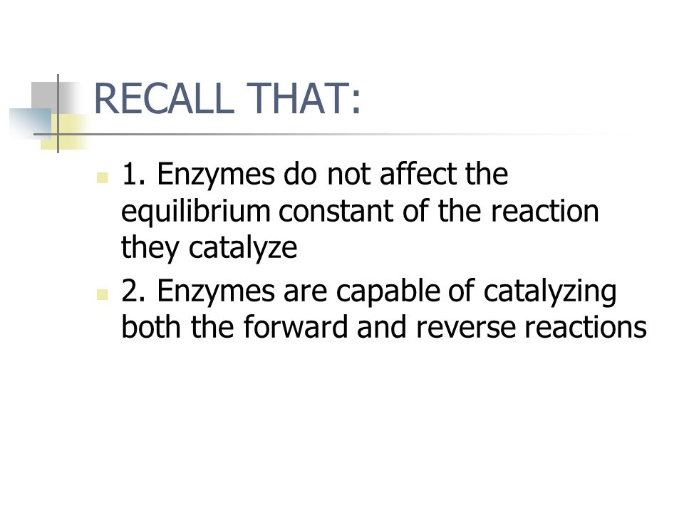 RECALL THAT: 1. Enzymes do not affect the equilibrium constant of the reaction they catalyze 2. Enzymes are capable of catalyzing both the forward and