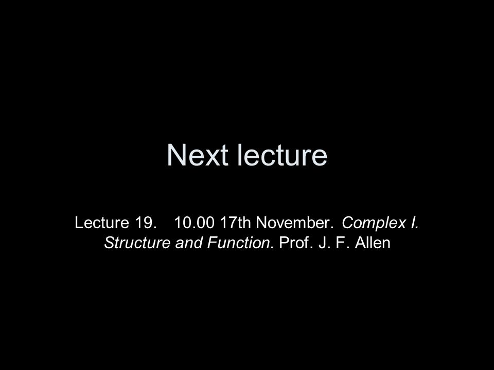 Next lecture Lecture 19. 10.00 17th November. Complex I. Structure and Function. Prof. J. F. Allen