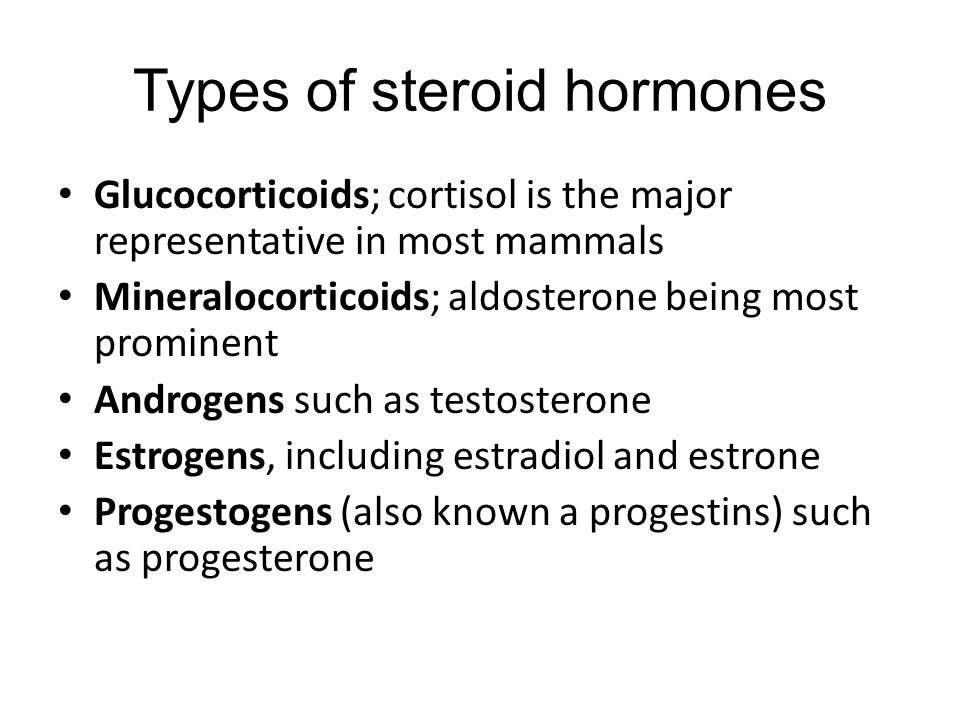 Types of steroid hormones Glucocorticoids; cortisol is the major representative in most mammals Mineralocorticoids; aldosterone being most prominent Androgens such as testosterone Estrogens, including estradiol and estrone Progestogens (also known a progestins) such as progesterone
