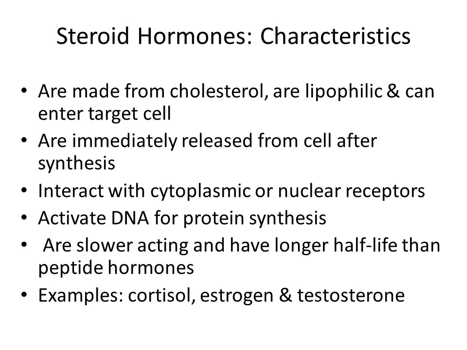 Steroid Hormones: Characteristics Are made from cholesterol, are lipophilic & can enter target cell Are immediately released from cell after synthesis Interact with cytoplasmic or nuclear receptors Activate DNA for protein synthesis Are slower acting and have longer half-life than peptide hormones Examples: cortisol, estrogen & testosterone