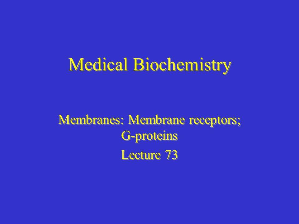 Medical Biochemistry Membranes: Membrane receptors; G-proteins Lecture 73 Membranes: Membrane receptors; G-proteins Lecture 73