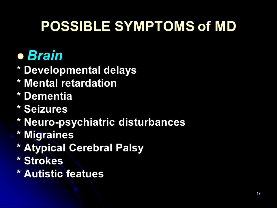 17 POSSIBLE SYMPTOMS of MD Brain * Developmental delays * Mental retardation * Dementia * Seizures * Neuro-psychiatric disturbances * Migraines * Atyp