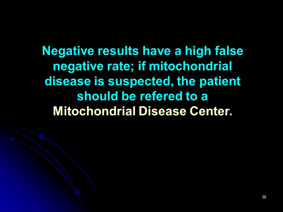 30 Negative results have a high false negative rate; if mitochondrial disease is suspected, the patient should be refered to a Mitochondrial Disease C