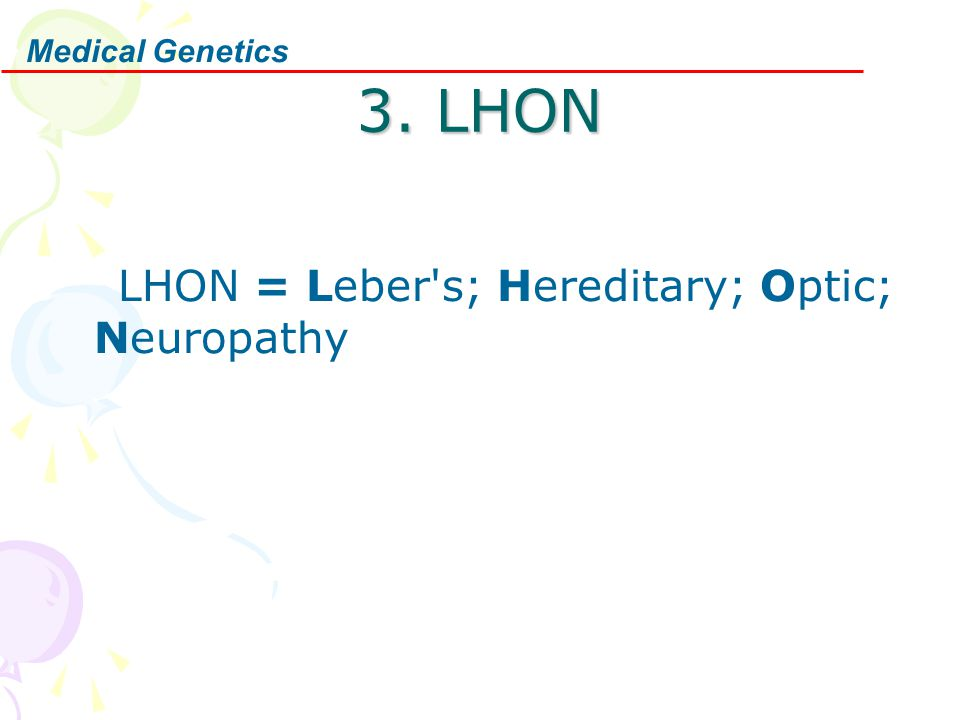 Medical Genetics 3. LHON LHON = Leber s; Hereditary; Optic; Neuropathy