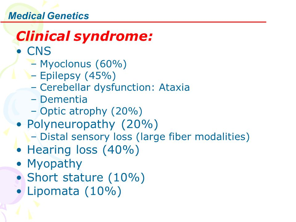 Medical Genetics Clinical syndrome: CNS –Myoclonus (60%) –Epilepsy (45%) –Cerebellar dysfunction: Ataxia –Dementia –Optic atrophy (20%) Polyneuropathy (20%) –Distal sensory loss (large fiber modalities) Hearing loss (40%) Myopathy Short stature (10%) Lipomata (10%)