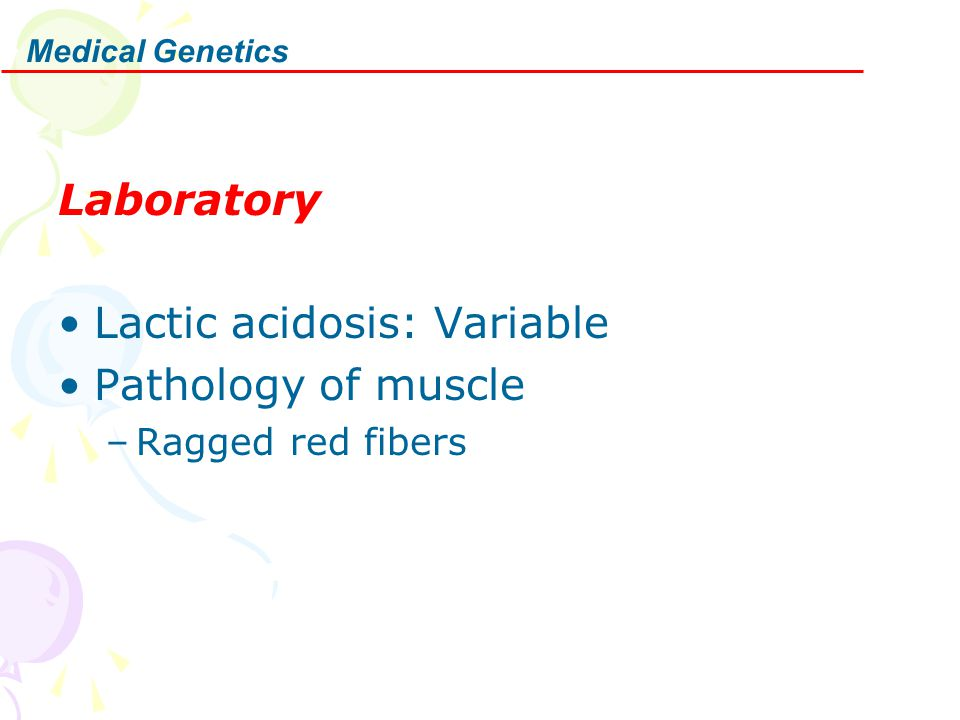Laboratory Lactic acidosis: Variable Pathology of muscle –Ragged red fibers