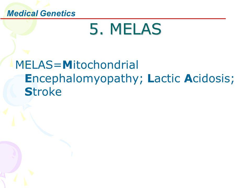 Medical Genetics 5. MELAS MELAS=Mitochondrial Encephalomyopathy; Lactic Acidosis; Stroke