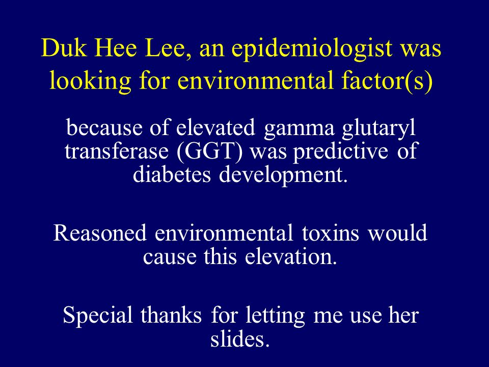 Duk Hee Lee, an epidemiologist was looking for environmental factor(s) because of elevated gamma glutaryl transferase (GGT) was predictive of diabetes development.