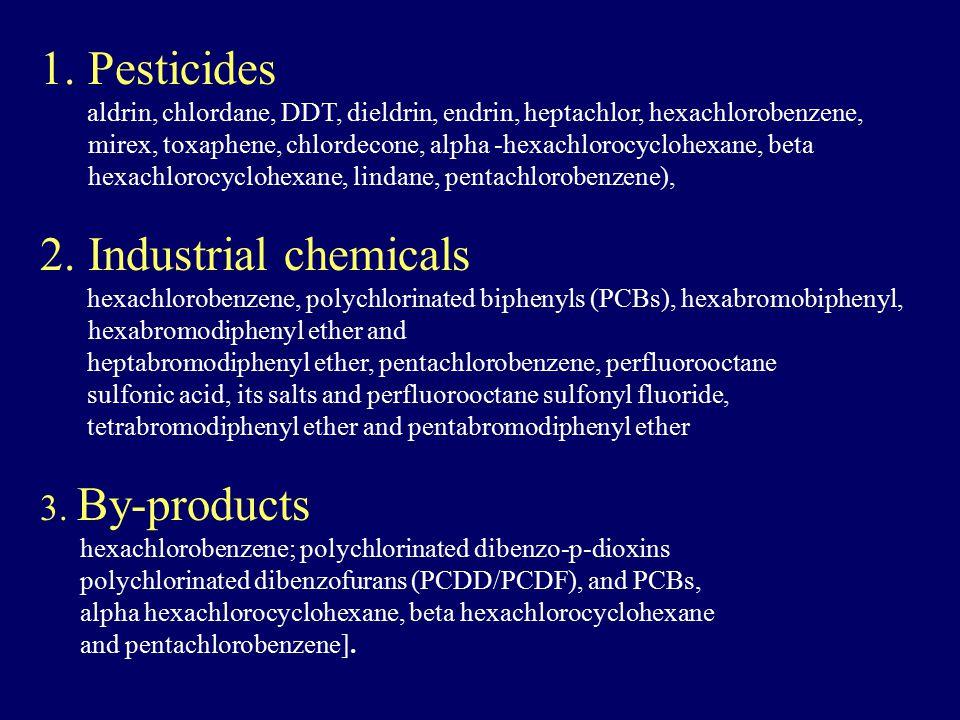 1.Pesticides aldrin, chlordane, DDT, dieldrin, endrin, heptachlor, hexachlorobenzene, mirex, toxaphene, chlordecone, alpha -hexachlorocyclohexane, beta hexachlorocyclohexane, lindane, pentachlorobenzene), 2.Industrial chemicals hexachlorobenzene, polychlorinated biphenyls (PCBs), hexabromobiphenyl, hexabromodiphenyl ether and heptabromodiphenyl ether, pentachlorobenzene, perfluorooctane sulfonic acid, its salts and perfluorooctane sulfonyl fluoride, tetrabromodiphenyl ether and pentabromodiphenyl ether 3.