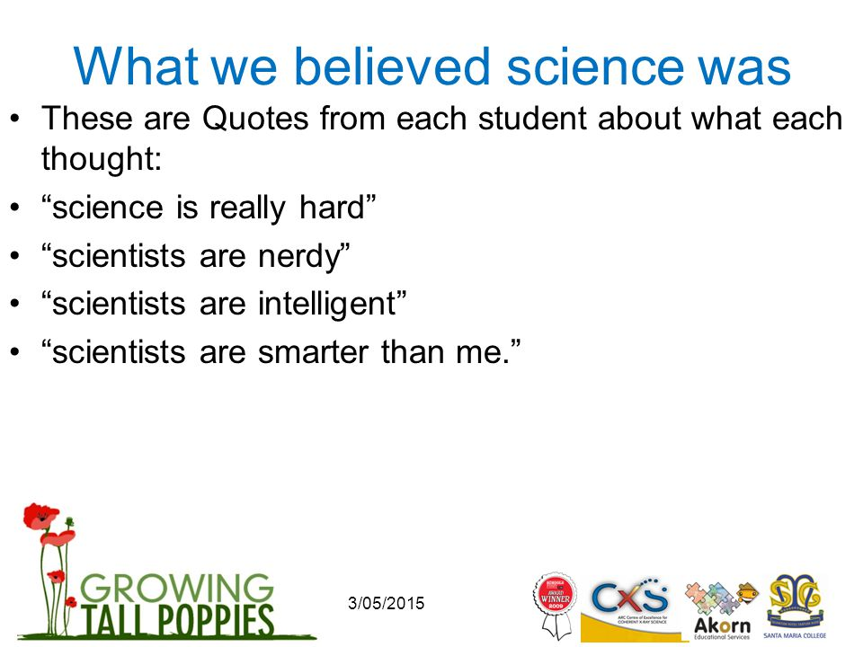 3/05/2015 What we believed science was These are Quotes from each student about what each thought: science is really hard scientists are nerdy scientists are intelligent scientists are smarter than me.