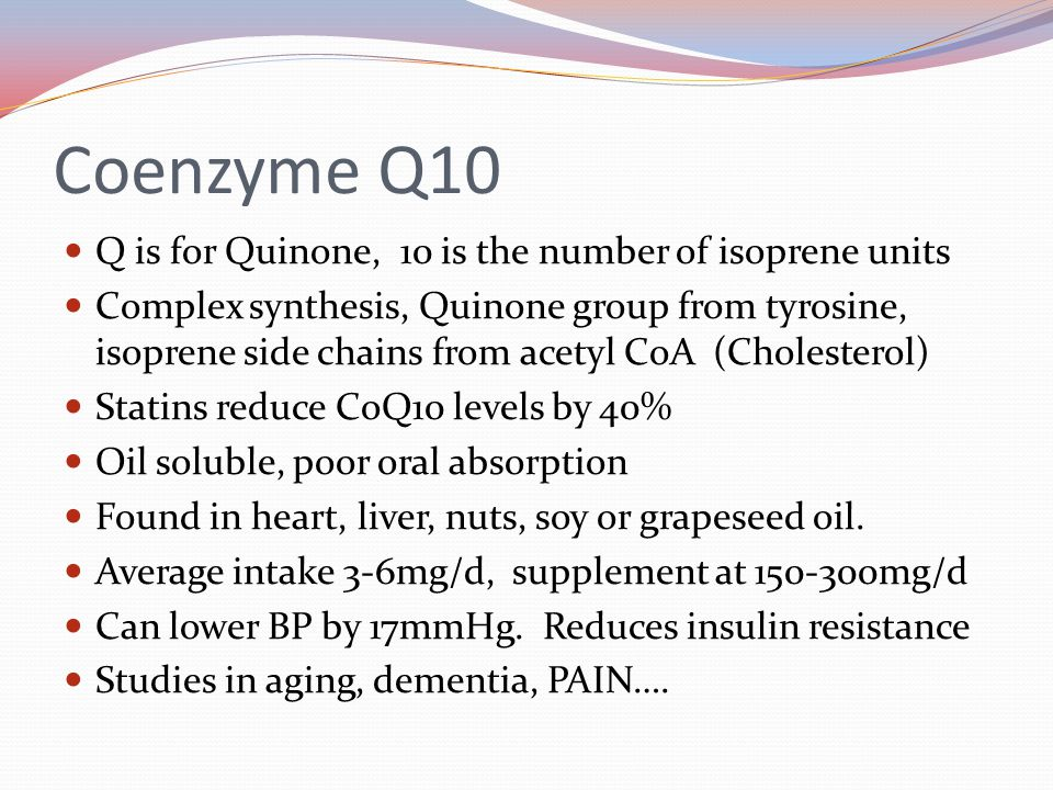 Q is for Quinone, 10 is the number of isoprene units Complex synthesis, Quinone group from tyrosine, isoprene side chains from acetyl CoA (Cholesterol) Statins reduce CoQ10 levels by 40% Oil soluble, poor oral absorption Found in heart, liver, nuts, soy or grapeseed oil.