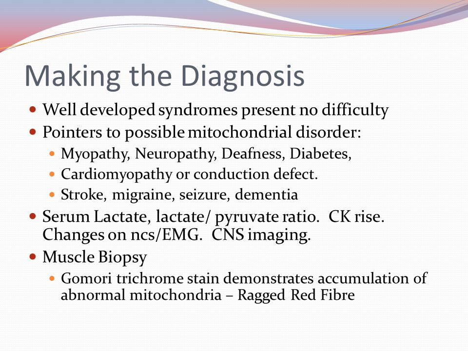 Making the Diagnosis Well developed syndromes present no difficulty Pointers to possible mitochondrial disorder: Myopathy, Neuropathy, Deafness, Diabetes, Cardiomyopathy or conduction defect.
