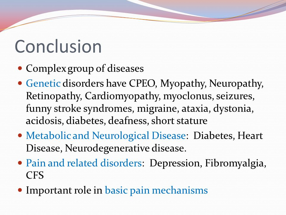 Conclusion Complex group of diseases Genetic disorders have CPEO, Myopathy, Neuropathy, Retinopathy, Cardiomyopathy, myoclonus, seizures, funny stroke syndromes, migraine, ataxia, dystonia, acidosis, diabetes, deafness, short stature Metabolic and Neurological Disease: Diabetes, Heart Disease, Neurodegenerative disease.