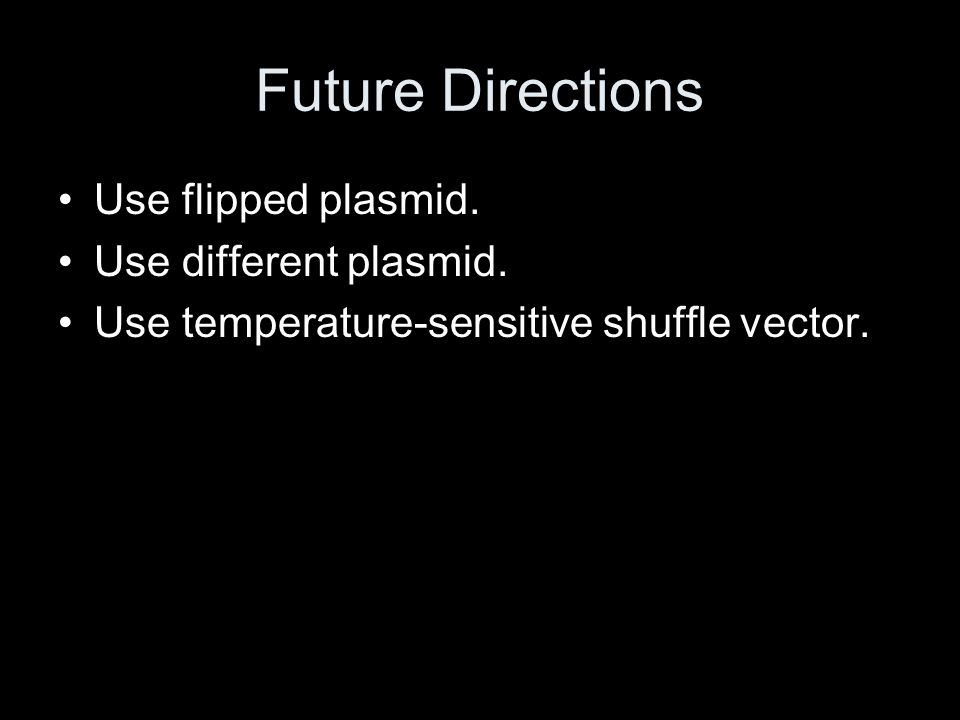 Future Directions Use flipped plasmid. Use different plasmid. Use temperature-sensitive shuffle vector.