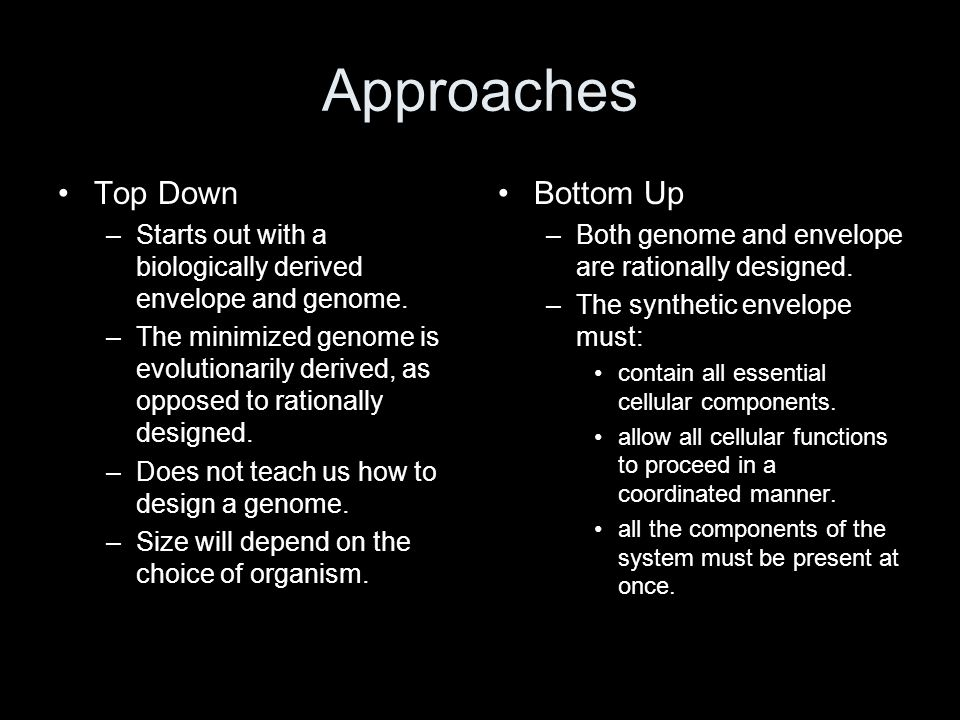 Approaches Top Down –Starts out with a biologically derived envelope and genome. –The minimized genome is evolutionarily derived, as opposed to ration