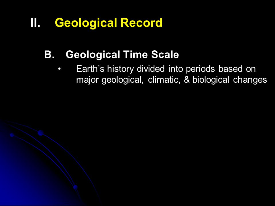 II. II.Geological Record B. B.Geological Time Scale Earth's history divided into periods based on major geological, climatic, & biological changes