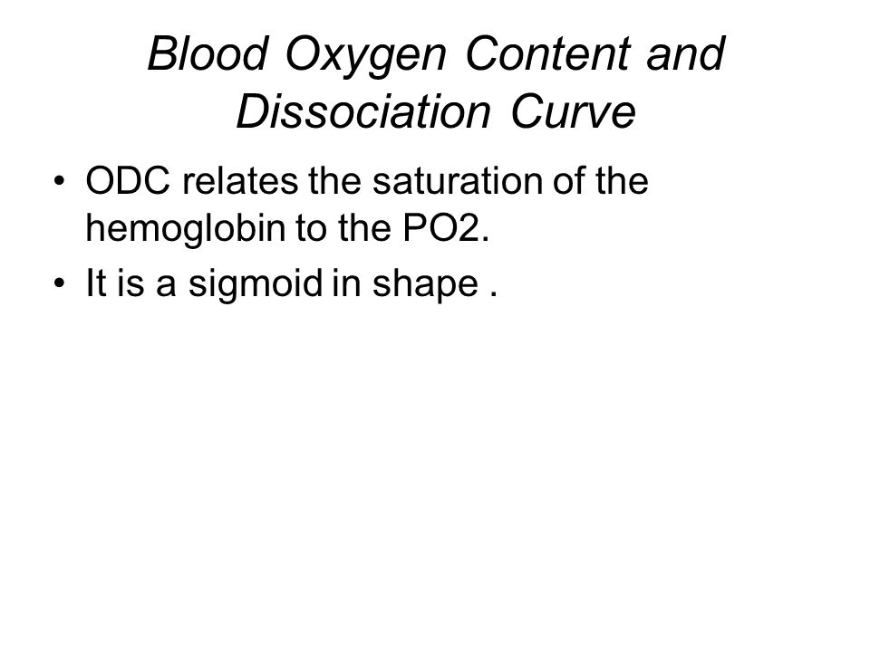 Blood Oxygen Content and Dissociation Curve ODC relates the saturation of the hemoglobin to the PO2. It is a sigmoid in shape.