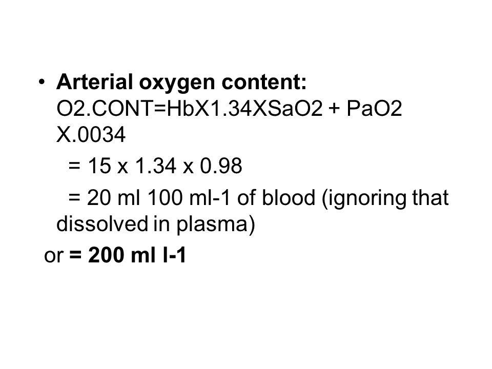 Arterial oxygen content: O2.CONT=HbX1.34XSaO2 + PaO2 X.0034 = 15 x 1.34 x 0.98 = 20 ml 100 ml-1 of blood (ignoring that dissolved in plasma) or = 200