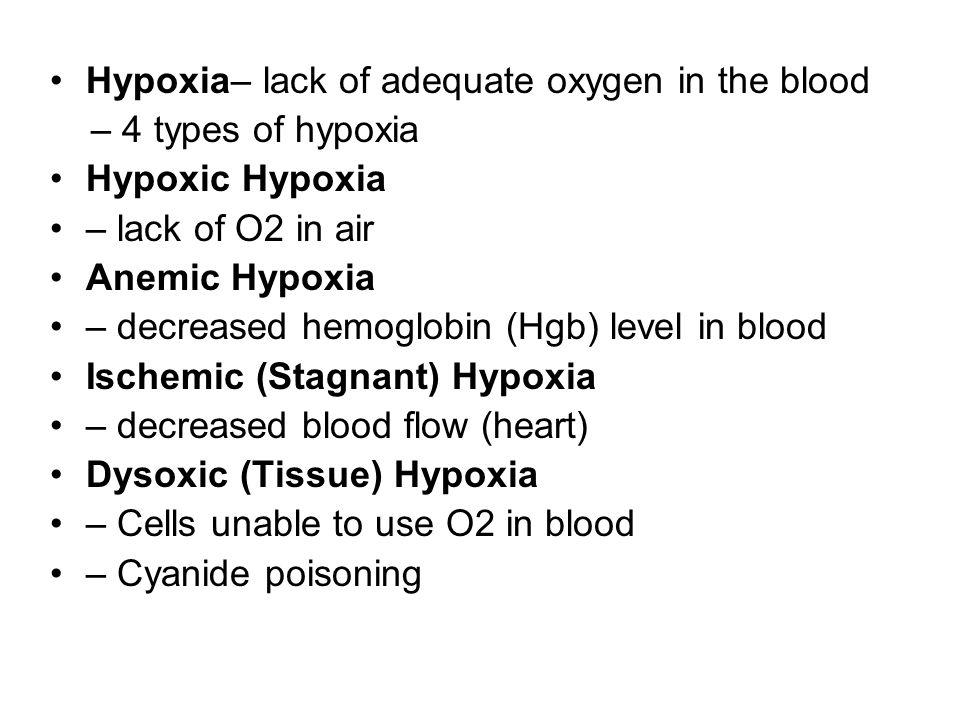 Hypoxia– lack of adequate oxygen in the blood – 4 types of hypoxia Hypoxic Hypoxia – lack of O2 in air Anemic Hypoxia – decreased hemoglobin (Hgb) lev