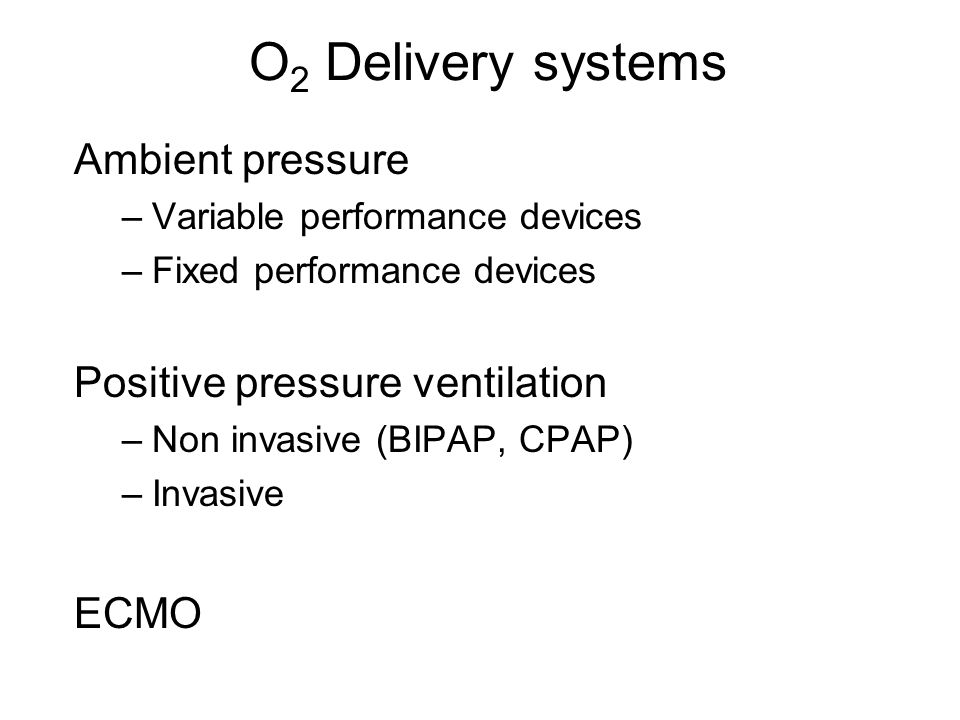 O 2 Delivery systems Ambient pressure –Variable performance devices –Fixed performance devices Positive pressure ventilation –Non invasive (BIPAP, CPA