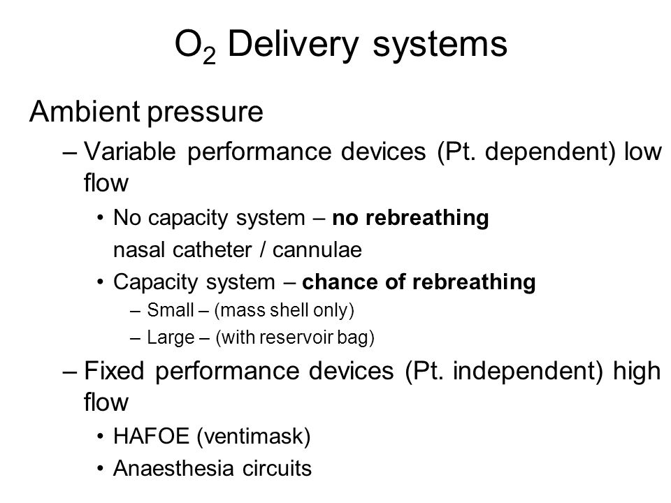 O 2 Delivery systems Ambient pressure –Variable performance devices (Pt. dependent) low flow No capacity system – no rebreathing nasal catheter / cann