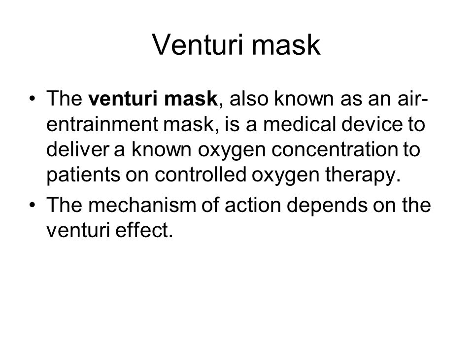 Venturi mask The venturi mask, also known as an air- entrainment mask, is a medical device to deliver a known oxygen concentration to patients on cont