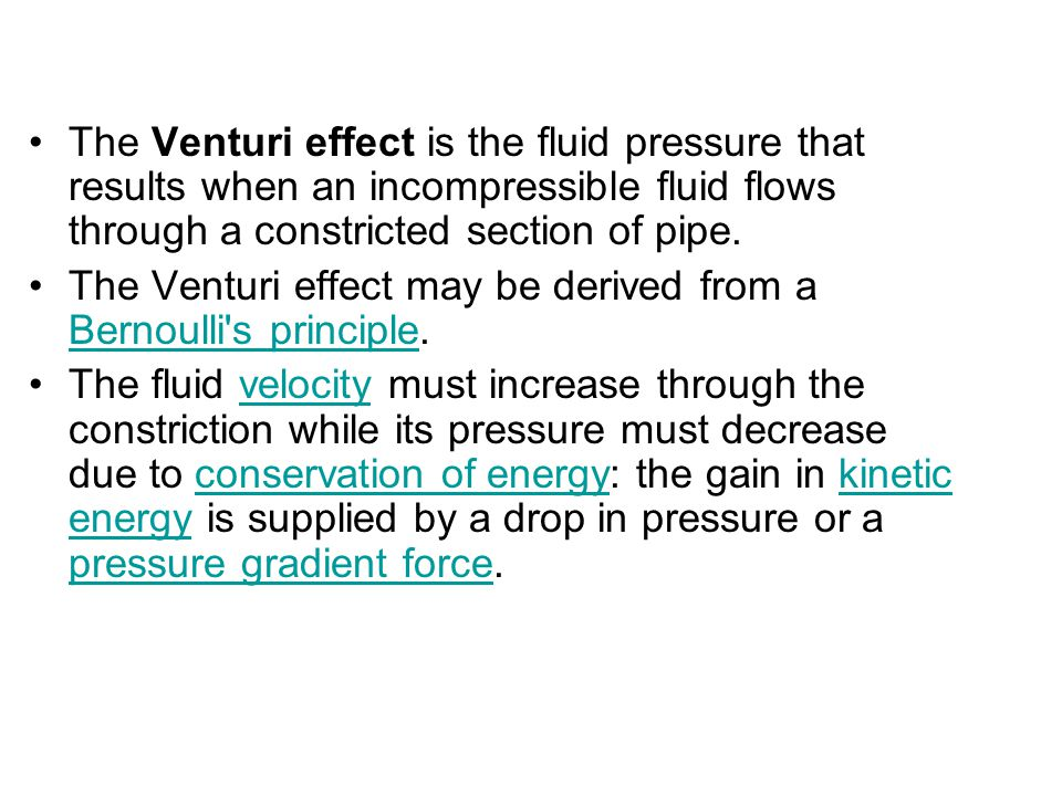 The Venturi effect is the fluid pressure that results when an incompressible fluid flows through a constricted section of pipe. The Venturi effect may