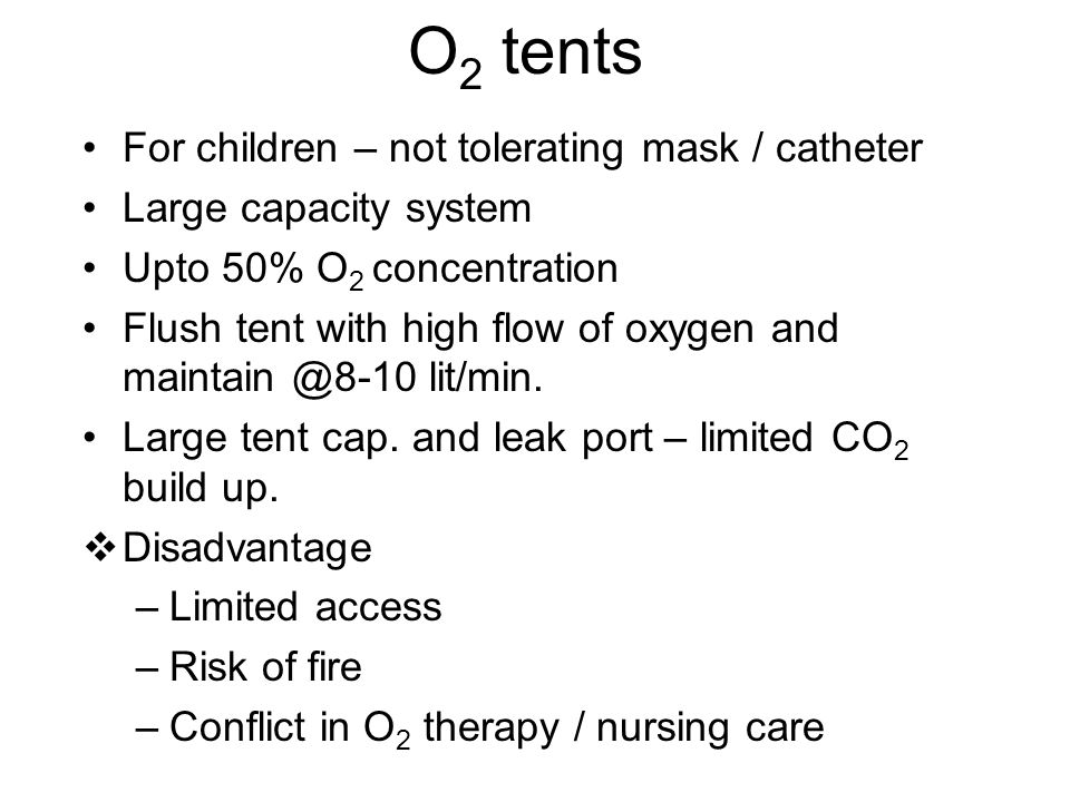 O 2 tents For children – not tolerating mask / catheter Large capacity system Upto 50% O 2 concentration Flush tent with high flow of oxygen and maint