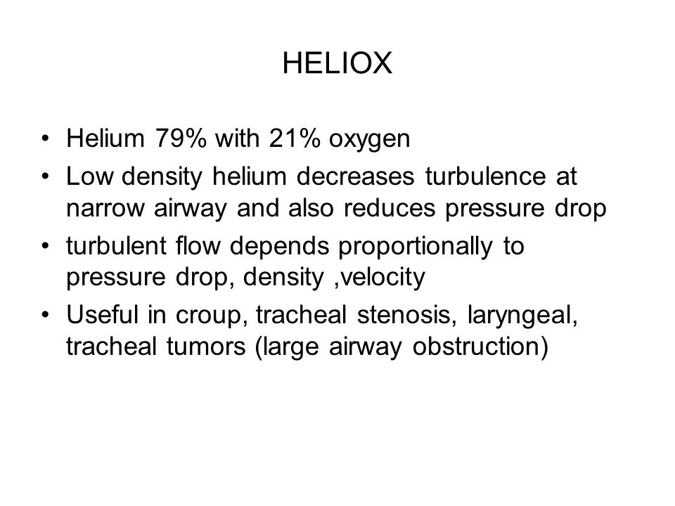 HELIOX Helium 79% with 21% oxygen Low density helium decreases turbulence at narrow airway and also reduces pressure drop turbulent flow depends propo