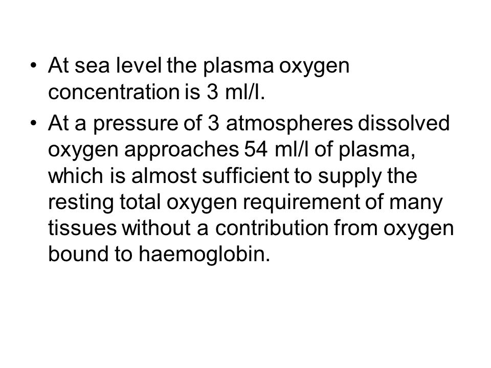 At sea level the plasma oxygen concentration is 3 ml/l. At a pressure of 3 atmospheres dissolved oxygen approaches 54 ml/l of plasma, which is almost