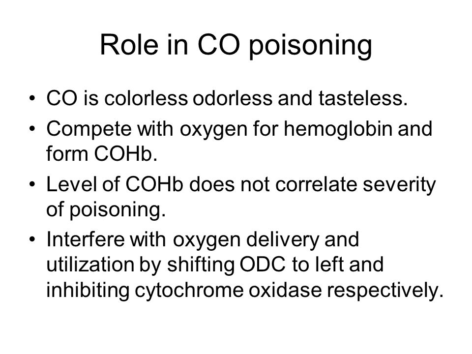 Role in CO poisoning CO is colorless odorless and tasteless. Compete with oxygen for hemoglobin and form COHb. Level of COHb does not correlate severi