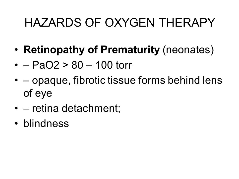 HAZARDS OF OXYGEN THERAPY Retinopathy of Prematurity (neonates) – PaO2 > 80 – 100 torr – opaque, fibrotic tissue forms behind lens of eye – retina det
