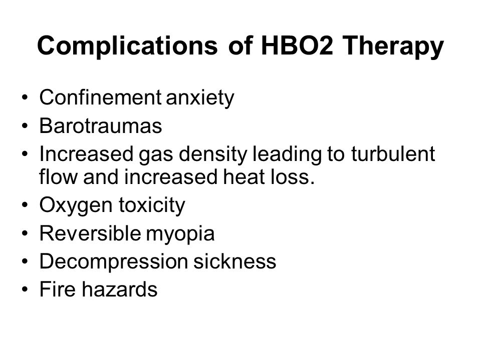 Complications of HBO2 Therapy Confinement anxiety Barotraumas Increased gas density leading to turbulent flow and increased heat loss. Oxygen toxicity