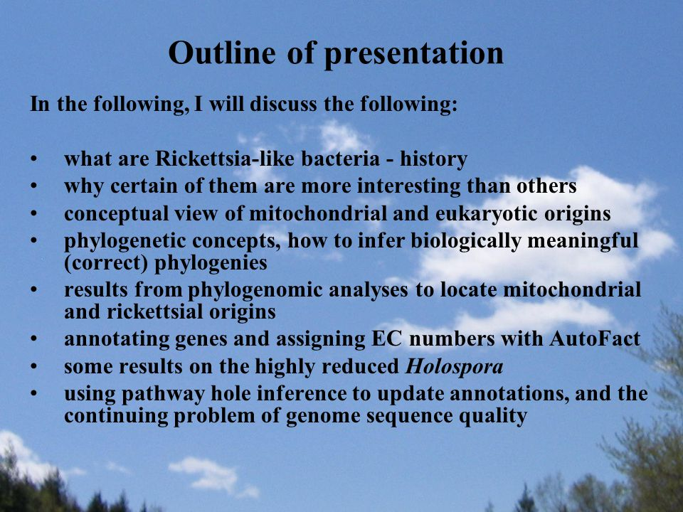 Outline of presentation In the following, I will discuss the following: what are Rickettsia-like bacteria - history why certain of them are more interesting than others conceptual view of mitochondrial and eukaryotic origins phylogenetic concepts, how to infer biologically meaningful (correct) phylogenies results from phylogenomic analyses to locate mitochondrial and rickettsial origins annotating genes and assigning EC numbers with AutoFact some results on the highly reduced Holospora using pathway hole inference to update annotations, and the continuing problem of genome sequence quality