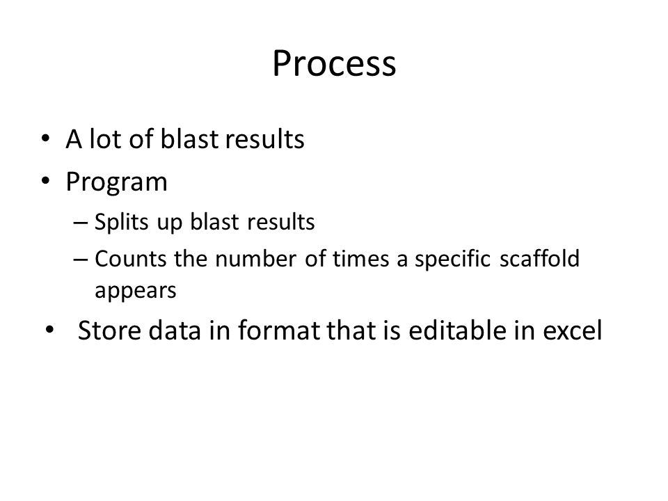 Process A lot of blast results Program – Splits up blast results – Counts the number of times a specific scaffold appears Store data in format that is editable in excel