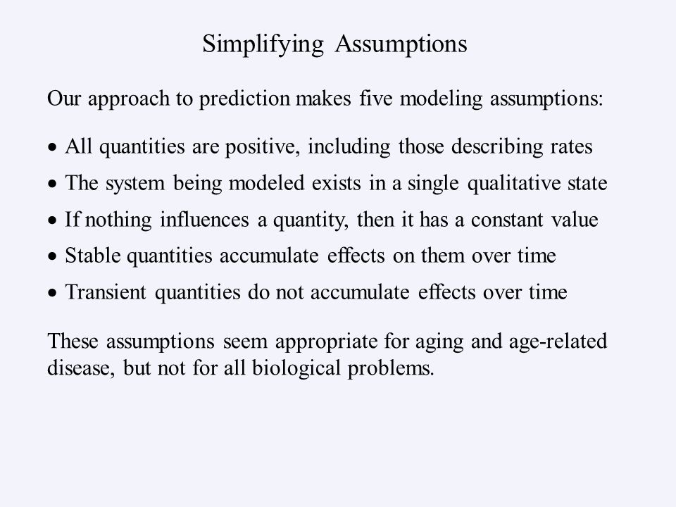 Simplifying Assumptions   All quantities are positive, including those describing rates   The system being modeled exists in a single qualitative state   If nothing influences a quantity, then it has a constant value   Stable quantities accumulate effects on them over time   Transient quantities do not accumulate effects over time Our approach to prediction makes five modeling assumptions: These assumptions seem appropriate for aging and age-related disease, but not for all biological problems.