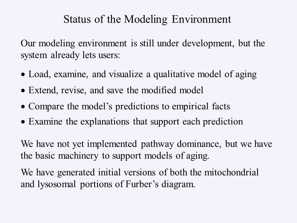 Status of the Modeling Environment   Load, examine, and visualize a qualitative model of aging   Extend, revise, and save the modified model   Compare the model's predictions to empirical facts   Examine the explanations that support each prediction Our modeling environment is still under development, but the system already lets users: We have not yet implemented pathway dominance, but we have the basic machinery to support models of aging.