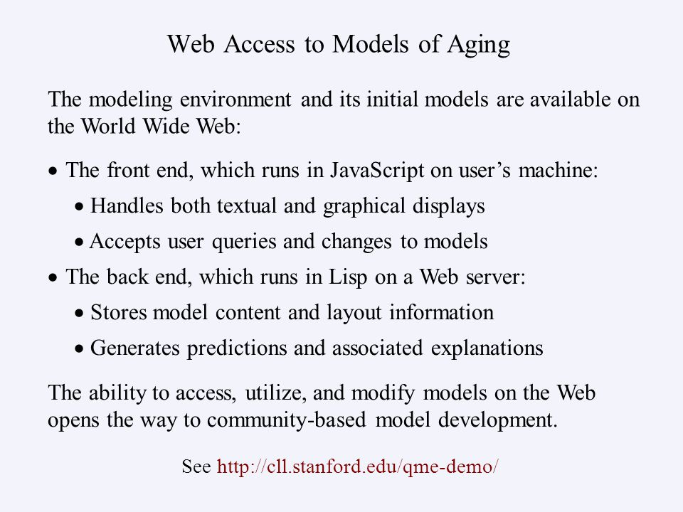 Web Access to Models of Aging   The front end, which runs in JavaScript on user's machine:   Handles both textual and graphical displays   Accepts user queries and changes to models   The back end, which runs in Lisp on a Web server:   Stores model content and layout information   Generates predictions and associated explanations The modeling environment and its initial models are available on the World Wide Web: The ability to access, utilize, and modify models on the Web opens the way to community-based model development.