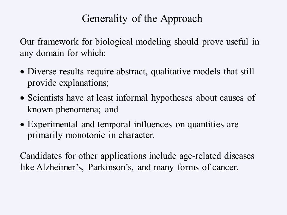 Generality of the Approach   Diverse results require abstract, qualitative models that still provide explanations;   Scientists have at least informal hypotheses about causes of known phenomena; and   Experimental and temporal influences on quantities are primarily monotonic in character.