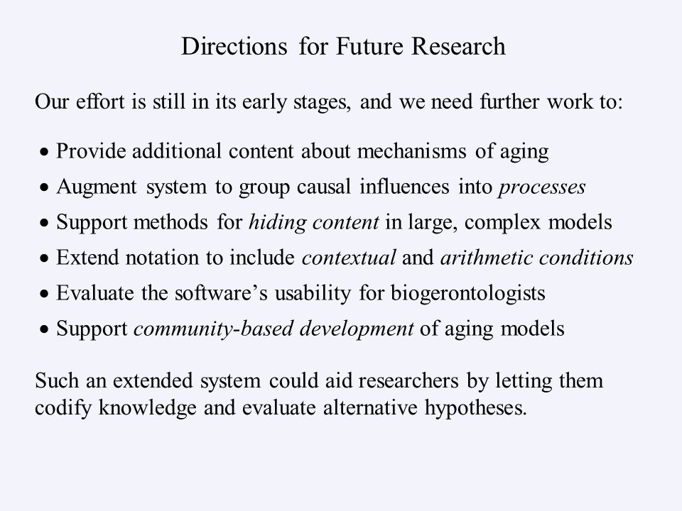 Directions for Future Research  Provide additional content about mechanisms of aging  Augment system to group causal influences into processes  Support methods for hiding content in large, complex models  Extend notation to include contextual and arithmetic conditions  Evaluate the software's usability for biogerontologists  Support community-based development of aging models Our effort is still in its early stages, and we need further work to: Such an extended system could aid researchers by letting them codify knowledge and evaluate alternative hypotheses.