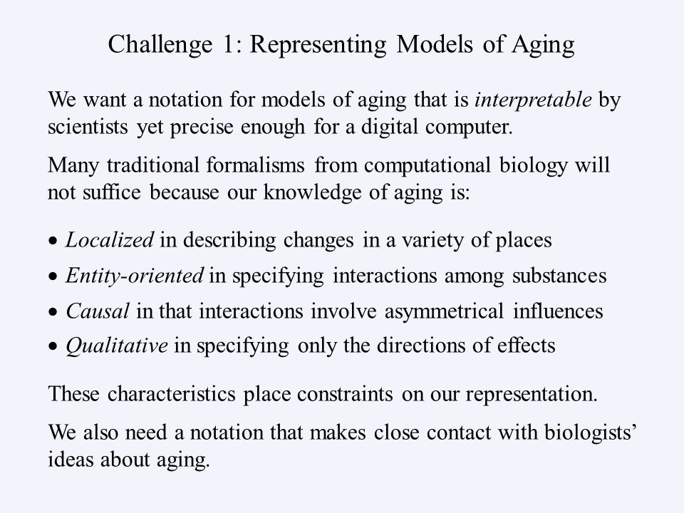 Challenge 1: Representing Models of Aging   Localized in describing changes in a variety of places   Entity-oriented in specifying interactions among substances   Causal in that interactions involve asymmetrical influences   Qualitative in specifying only the directions of effects We want a notation for models of aging that is interpretable by scientists yet precise enough for a digital computer.
