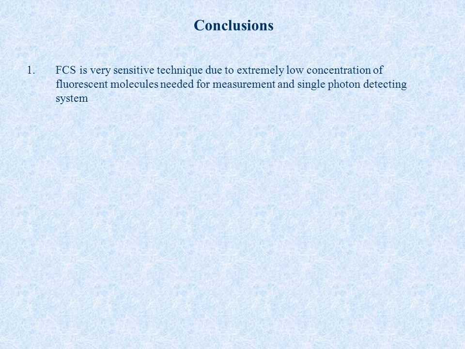 Conclusions 1.FCS is very sensitive technique due to extremely low concentration of fluorescent molecules needed for measurement and single photon det