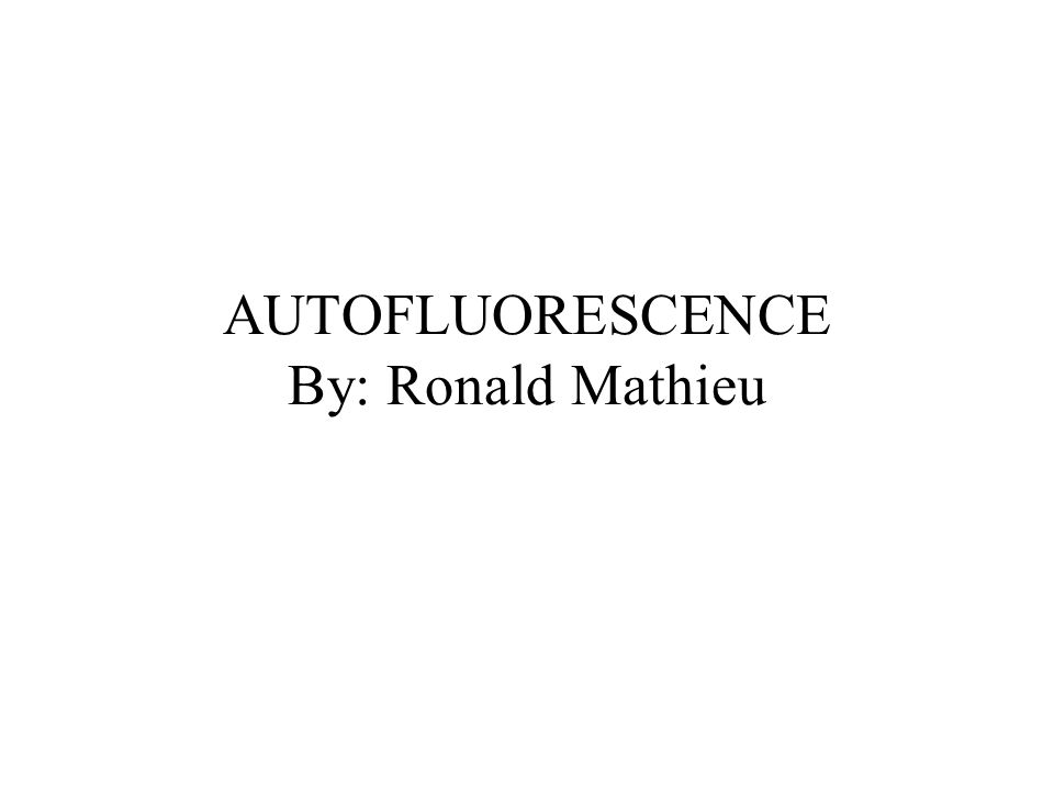 AUTOFLUORESCENCE By: Ronald Mathieu