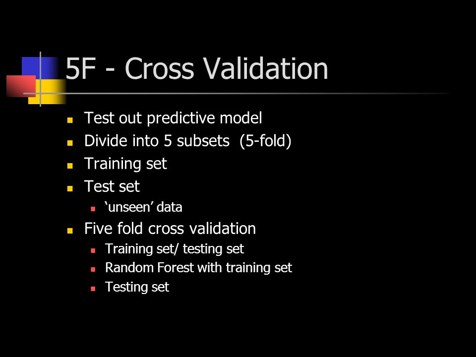 5F - Cross Validation Test out predictive model Divide into 5 subsets (5-fold) Training set Test set 'unseen' data Five fold cross validation Training