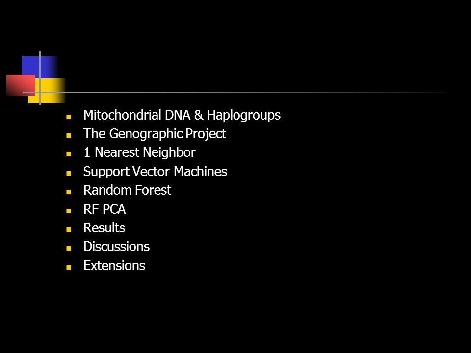 Mitochondrial DNA & Haplogroups The Genographic Project 1 Nearest Neighbor Support Vector Machines Random Forest RF PCA Results Discussions Extensions