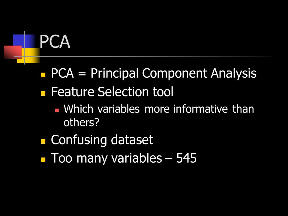 PCA PCA = Principal Component Analysis Feature Selection tool Which variables more informative than others? Confusing dataset Too many variables – 545