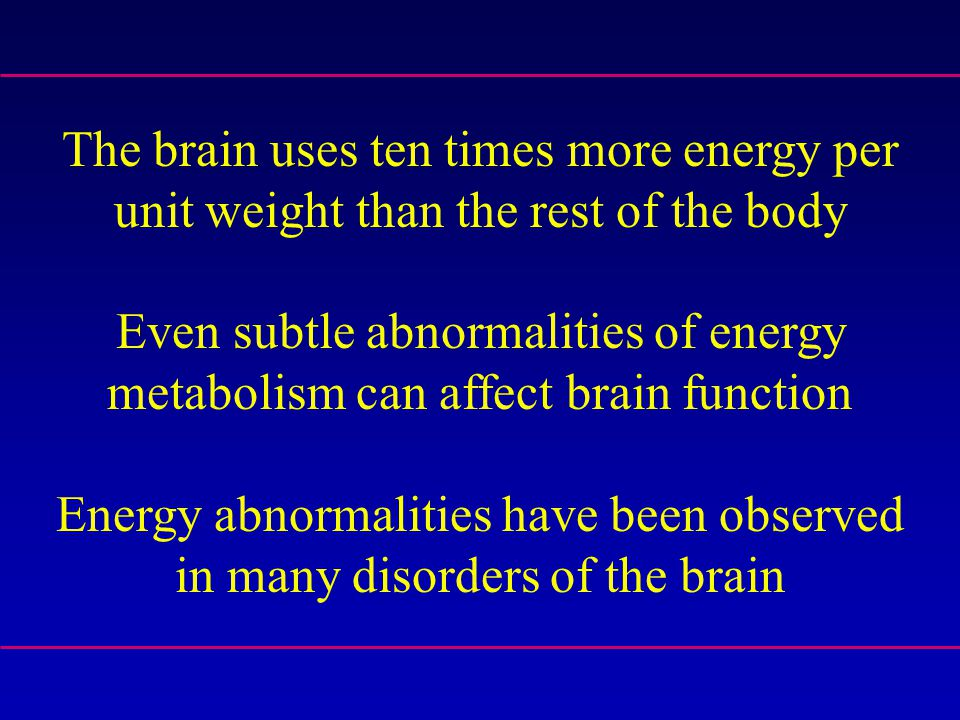 The brain uses ten times more energy per unit weight than the rest of the body Even subtle abnormalities of energy metabolism can affect brain functio