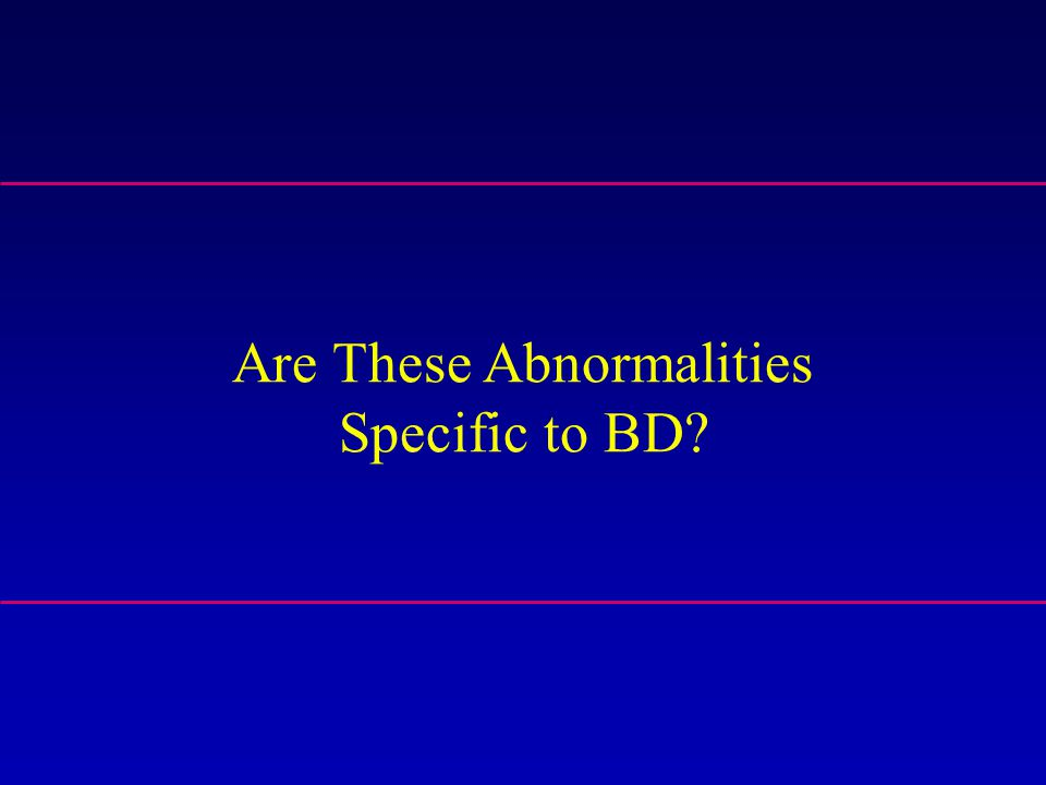 Are These Abnormalities Specific to BD?
