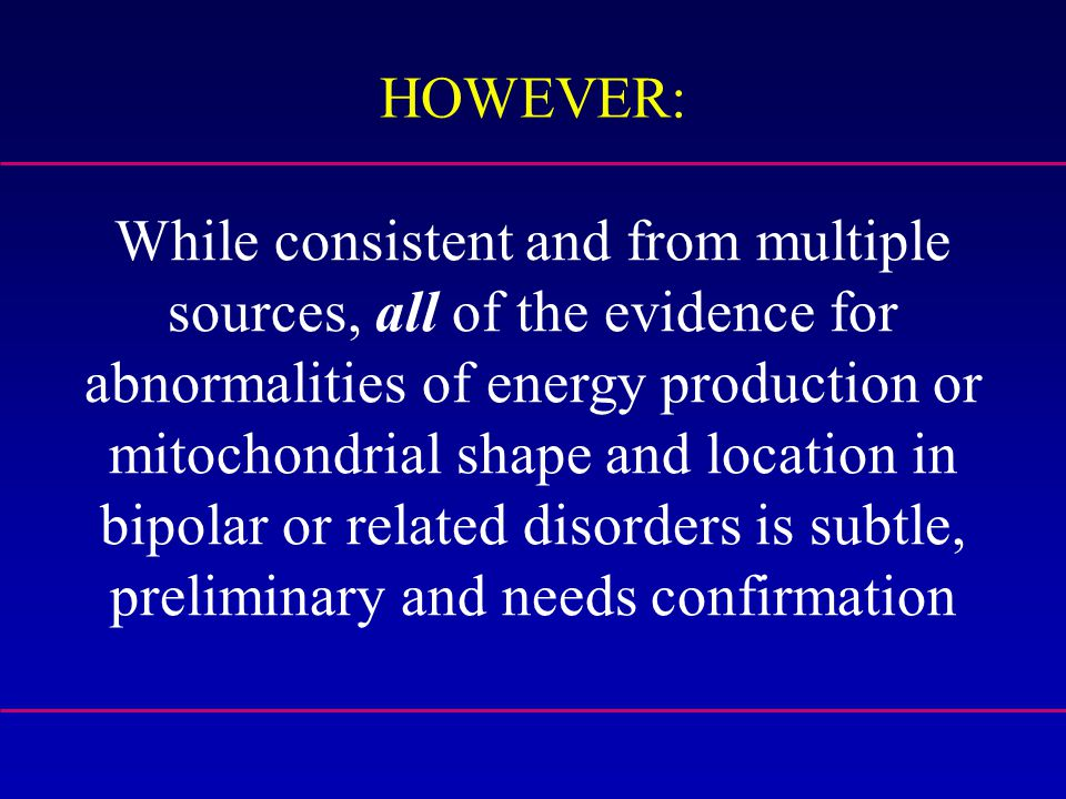While consistent and from multiple sources, all of the evidence for abnormalities of energy production or mitochondrial shape and location in bipolar or related disorders is subtle, preliminary and needs confirmation HOWEVER: