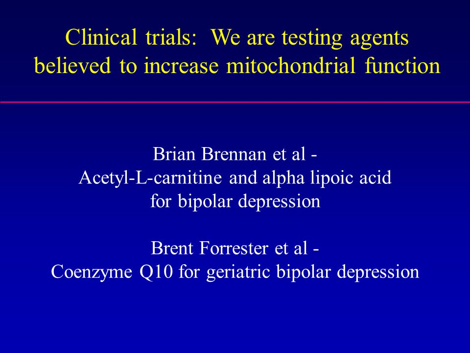 Clinical trials: We are testing agents believed to increase mitochondrial function Brian Brennan et al - Acetyl-L-carnitine and alpha lipoic acid for
